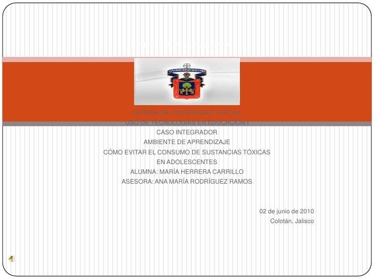 UNIVERSIDAD DE GUADALAJARA<br />SISTEMA DE UNIVERSIDAD VIRTUAL<br />USO DE TECNOLOGÍAS EN EDUCACIÓN I<br />CASO INTEGRADOR...