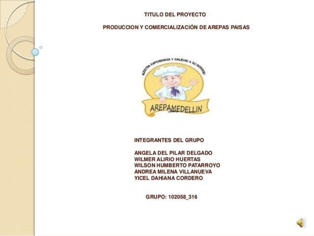 TITULO DEL PROYECTOPRODUCCION Y COMERCIALIZACIÓN DE AREPAS PAISAS         INTEGRANTES DEL GRUPO         ANGELA DEL PILAR D...