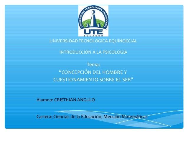 """UNIVERSIDAD TECNOLOGICA EQUINOCCIAL INTRODUCCIÓN A LA PSICOLOGÍA  Tema: """"CONCEPCIÓN DEL HOMBRE Y CUESTIONAMIENTO SOBRE EL ..."""