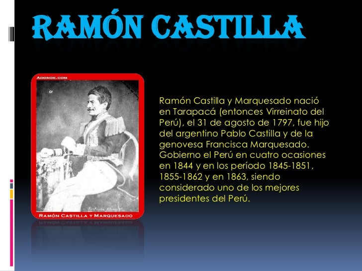 Ramón castilla<br />Ramón Castilla y Marquesado nació en Tarapacá (entonces Virreinato del Perú), el 31 de agosto de 1797,...
