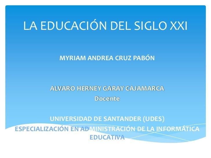 LA EDUCACIÓN DEL SIGLO XXI            MYRIAM ANDREA CRUZ PABÓN         ALVARO HERNEY GARAY CAJAMARCA                    Do...