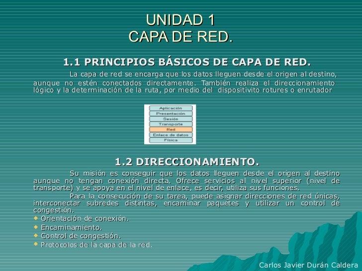 UNIDAD 1 CAPA DE RED. <ul><li>1.1 PRINCIPIOS BÁSICOS DE CAPA DE RED. </li></ul><ul><li>La capa de red se encarga que los d...