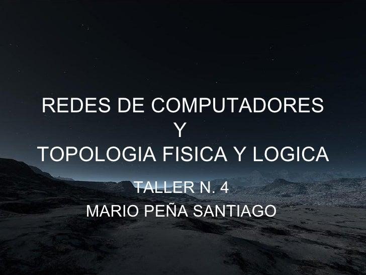 REDES DE COMPUTADORES Y  TOPOLOGIA FISICA Y LOGICA TALLER N. 4 MARIO PEÑA SANTIAGO