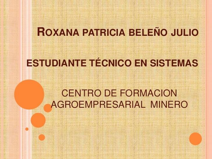 Roxana patricia beleño julio<br />ESTUDIANTE TÉCNICO EN SISTEMAS<br />CENTRO DE FORMACION AGROEMPRESARIAL  MINERO<br />