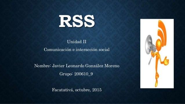 RSS Unidad II Comunicación e interacción social Nombre: Javier Leonardo González Moreno Grupo: 200610_9 Facatativá, octubr...
