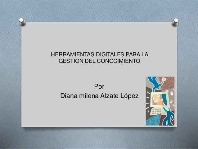 HERRAMIENTAS DIGITALES PARA LA GESTION DEL CONOCIMIENTO Por Diana milena Alzate López