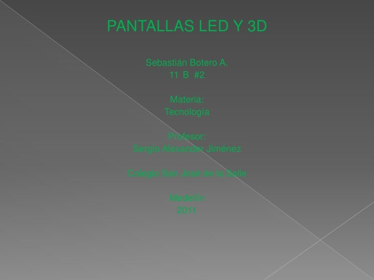 PANTALLAS LED Y 3D<br />Sebastián Botero A.<br />11°B  #2<br />Materia:<br />Tecnología<br />Profesor:<br />Sergio Alexand...