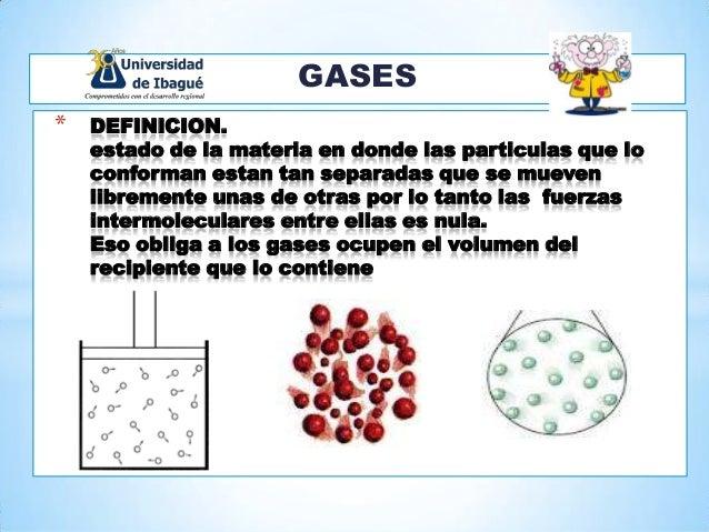 GASES * DEFINICION. estado de la materia en donde las particulas que lo conforman estan tan separadas que se mueven librem...
