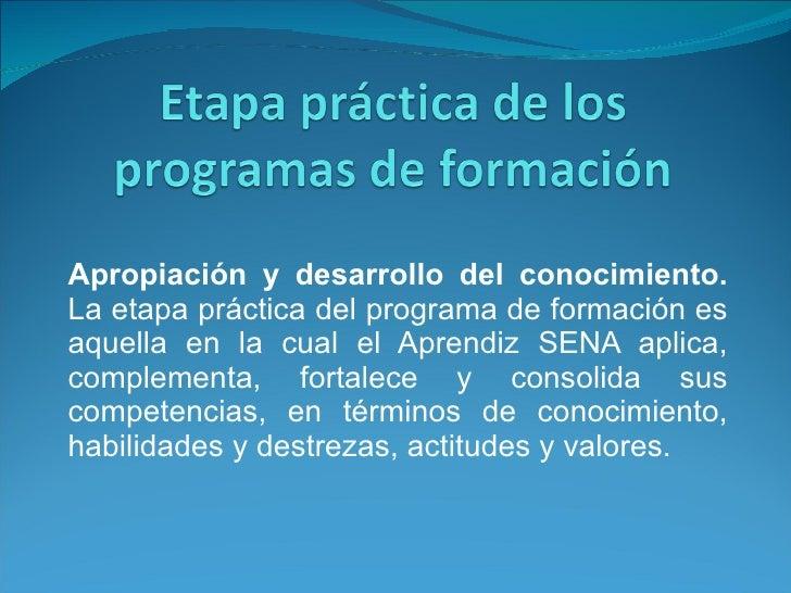 Apropiación y desarrollo del conocimiento.  La etapa práctica del programa de formación es aquella en la cual el Aprendiz ...