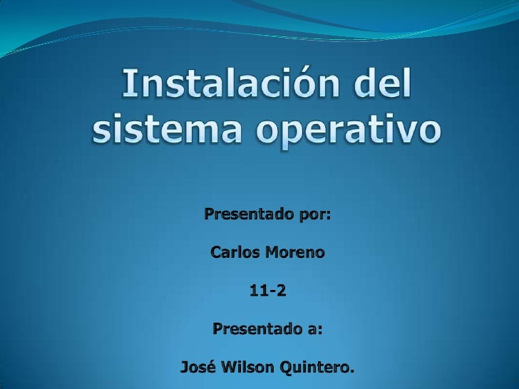 Instalación del sistema operativo<br />Presentado por:<br />Carlos Moreno<br />11-2<br />Presentado a:<br />José Wilson Qu...