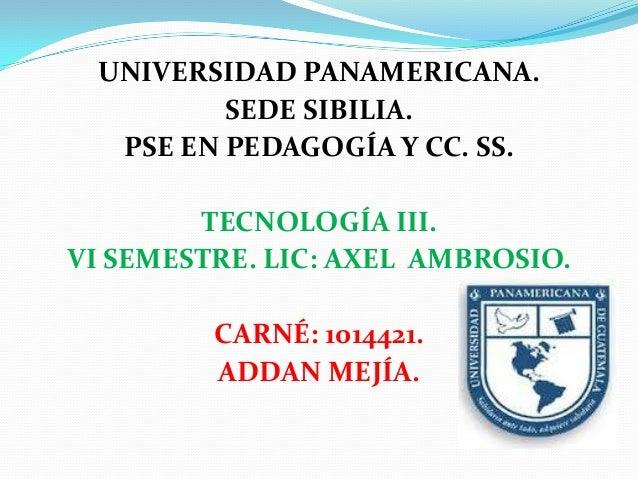 UNIVERSIDAD PANAMERICANA.         SEDE SIBILIA.  PSE EN PEDAGOGÍA Y CC. SS.        TECNOLOGÍA III.VI SEMESTRE. LIC: AXEL A...