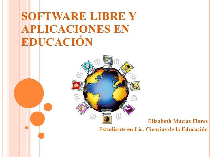 SOFTWARE LIBRE Y APLICACIONES EN EDUCACIÓN Elizabeth Macias Flores Estudiante en Lic. Ciencias de la  Educación