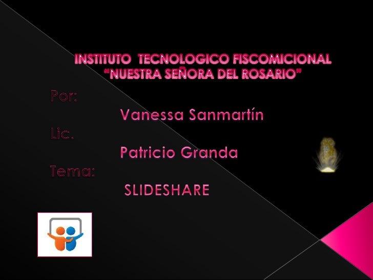 """INSTITUTO  TECNOLOGICO FISCOMICIONAL """"NUESTRA SEÑORA DEL ROSARIO""""<br />  Por:<br />Vanessa Sanmartín<br />  Lic. <br />Pat..."""