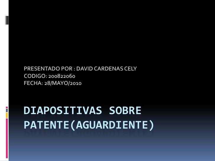 DIAPOSITIVAS SOBRE PATENTE(AGUARDIENTE)<br />PRESENTADO POR : DAVID CARDENAS CELY<br />CODIGO: 200822060<br />FECHA: 28/MA...