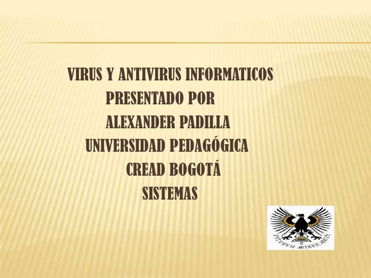 VIRUS Y ANTIVIRUS INFORMATICOS      PRESENTADO POR      ALEXANDER PADILLA   UNIVERSIDAD PEDAGÓGICA         CREAD BOGOTÁ   ...