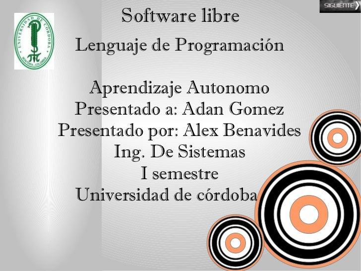 Software libre  Lenguaje de Programación    Aprendizaje Autonomo  Presentado a: Adan GomezPresentado por: Alex Benavides  ...