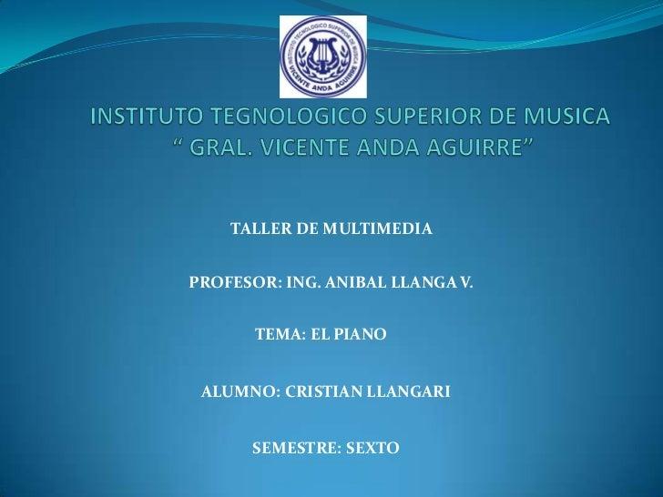 "INSTITUTO TEGNOLOGICO SUPERIOR DE MUSICA "" GRAL. VICENTE ANDA AGUIRRE""<br />TALLER DE MULTIMEDIA<br />PROFESOR: ING. ANIBA..."