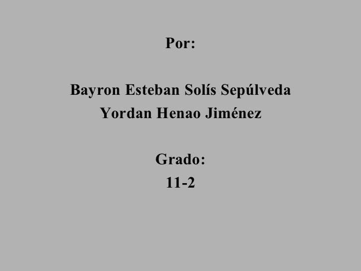 <ul><li>Por: </li></ul><ul><li>Bayron Esteban Solís Sepúlveda </li></ul><ul><li>Yordan Henao Jiménez </li></ul><ul><li>Gra...