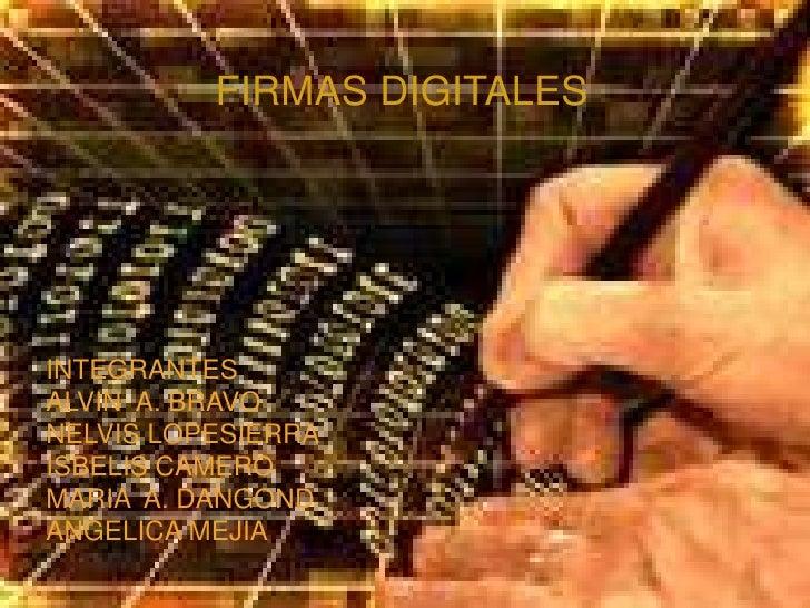 FIRMAS DIGITALES<br />INTEGRANTES<br />ALVIN  A. BRAVO<br />NELVIS LOPESIERRA<br />ISBELIS CAMERO<br />MARIA  A. DANGOND<b...
