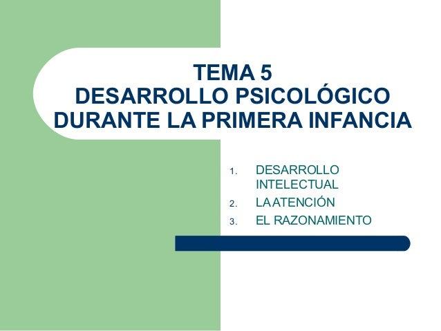 TEMA 5 DESARROLLO PSICOLÓGICO DURANTE LA PRIMERA INFANCIA 1. DESARROLLO INTELECTUAL 2. LA ATENCIÓN 3. EL RAZONAMIENTO