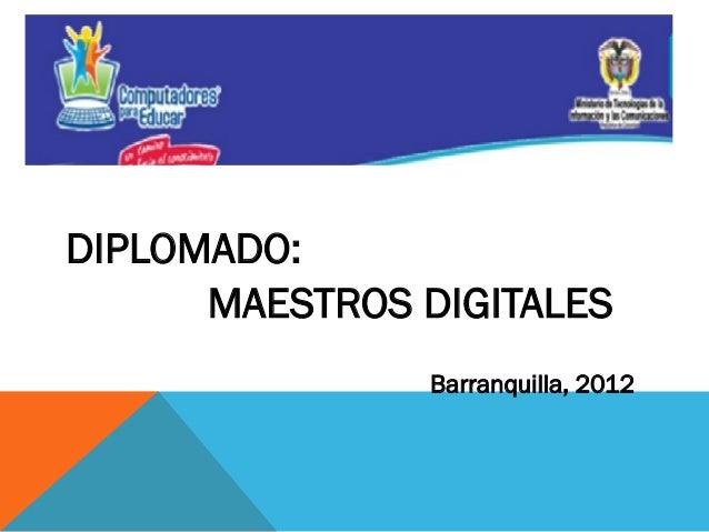 D  DIPLOMADO: MAESTROS DIGITALES Barranquilla, 2012