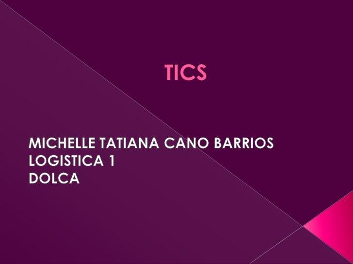 TICS<br />MICHELLE TATIANA CANO BARRIOS<br />LOGISTICA 1 <br />DOLCA<br />