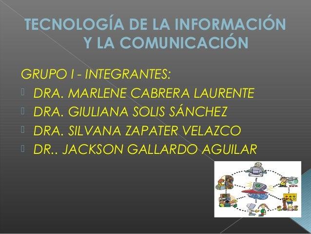 TECNOLOGÍA DE LA INFORMACIÓN Y LA COMUNICACIÓN GRUPO I - INTEGRANTES:  DRA. MARLENE CABRERA LAURENTE  DRA. GIULIANA SOLI...