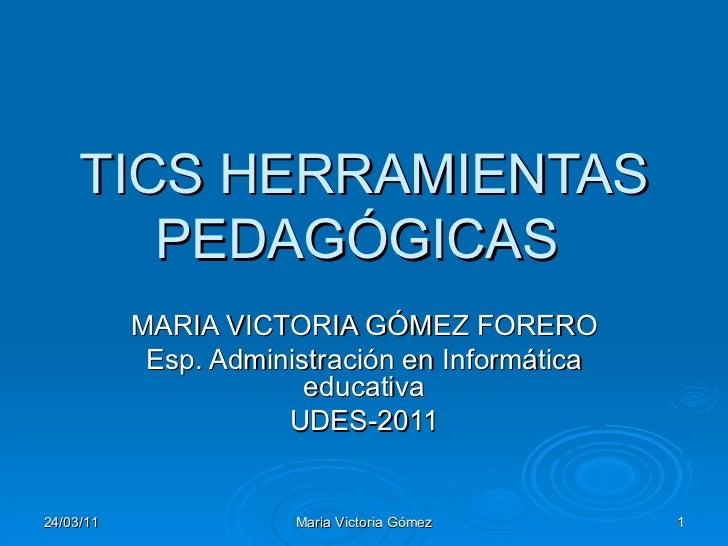 TICS HERRAMIENTAS PEDAGÓGICAS  MARIA VICTORIA GÓMEZ FORERO Esp. Administración en Informática educativa UDES-2011 24/03/11...