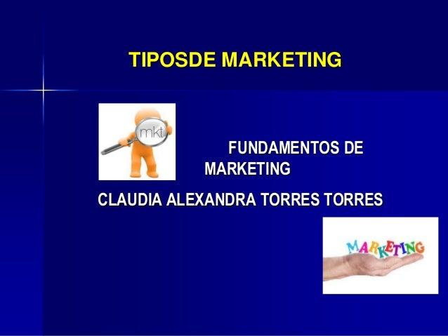 TIPOSDE MARKETINGFUNDAMENTOS DEMARKETINGCLAUDIA ALEXANDRA TORRES TORRES