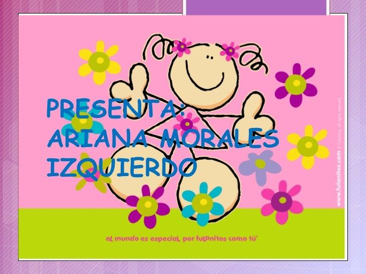 PRESENTA: ARIANA MORALES IZQUIERDO