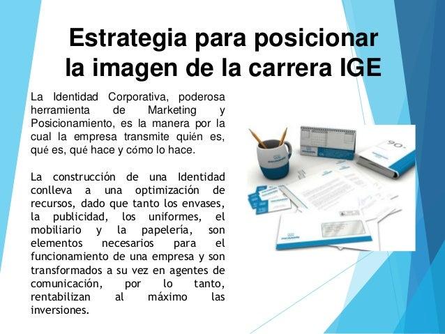 Estrategia para posicionar  la imagen de la carrera IGE  La Identidad Corporativa, poderosa  herramienta de Marketing y  P...