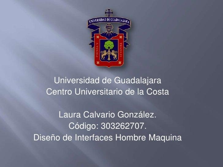 Universidad de Guadalajara <br />Centro Universitario de la Costa<br />Laura Calvario González.<br />Código: 303262707.<br...