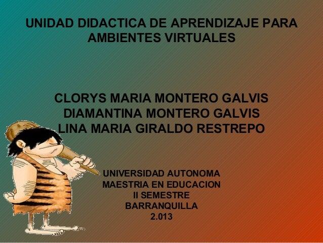 UNIDAD DIDACTICA DE APRENDIZAJE PARAAMBIENTES VIRTUALESCLORYS MARIA MONTERO GALVISDIAMANTINA MONTERO GALVISLINA MARIA GIRA...