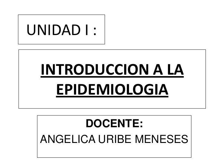 UNIDAD I :  INTRODUCCION A LA    EPIDEMIOLOGIA        DOCENTE: ANGELICA URIBE MENESES
