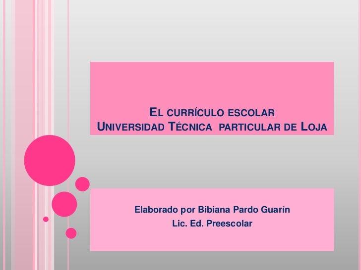 EL CURRÍCULO ESCOLARUNIVERSIDAD TÉCNICA PARTICULAR DE LOJA      Elaborado por Bibiana Pardo Guarín              Lic. Ed. P...