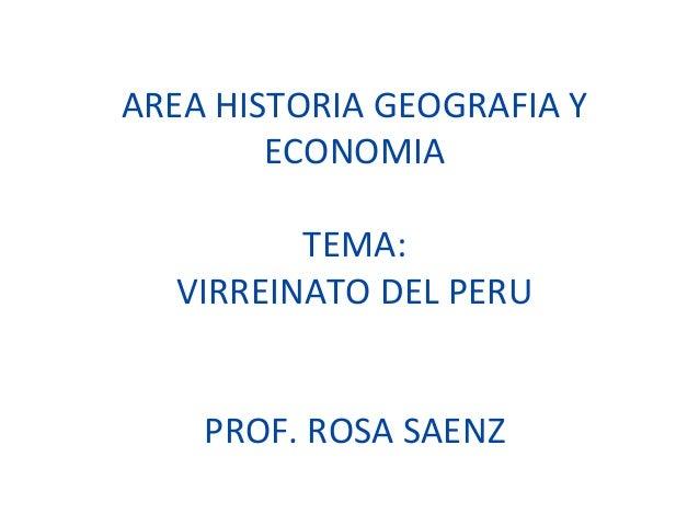 AREA HISTORIA GEOGRAFIA Y  ECONOMIA  TEMA:  VIRREINATO DEL PERU  PROF. ROSA SAENZ