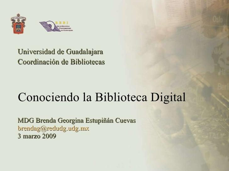 Conociendo la Biblioteca Digital Universidad de Guadalajara Coordinación de Bibliotecas MDG Brenda Georgina Estupiñán Cuev...