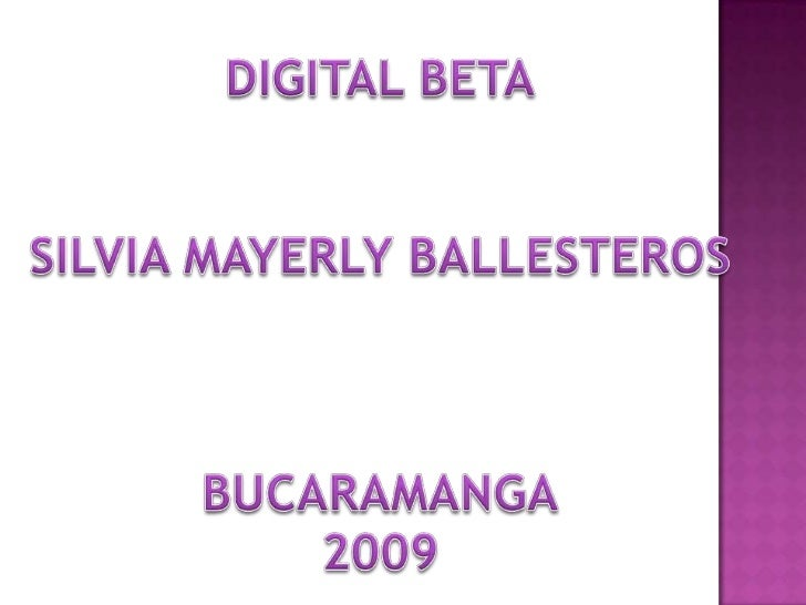 DIGITAL BETA<br />SILVIA MAYERLY BALLESTEROS<br />BUCARAMANGA<br />2009<br />