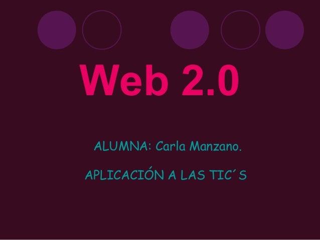 Web 2.0 ALUMNA: Carla Manzano. APLICACIÓN A LAS TIC´S