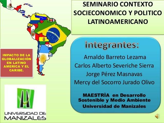 SEMINARIO CONTEXTO SOCIECONOMICO Y POLITICO LATINOAMERICANO Arnaldo Barreto Lezama Carlos Alberto Severiche Sierra Jorge P...