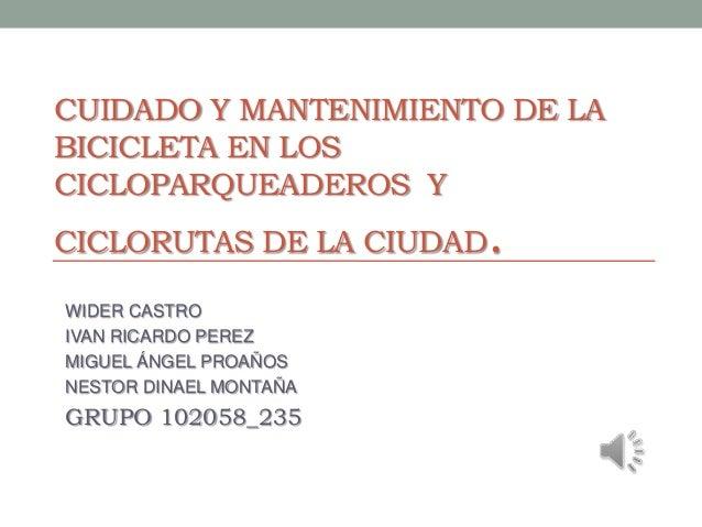 CUIDADO Y MANTENIMIENTO DE LABICICLETA EN LOSCICLOPARQUEADEROS YCICLORUTAS DE LA CIUDAD .WIDER CASTROIVAN RICARDO PEREZMIG...