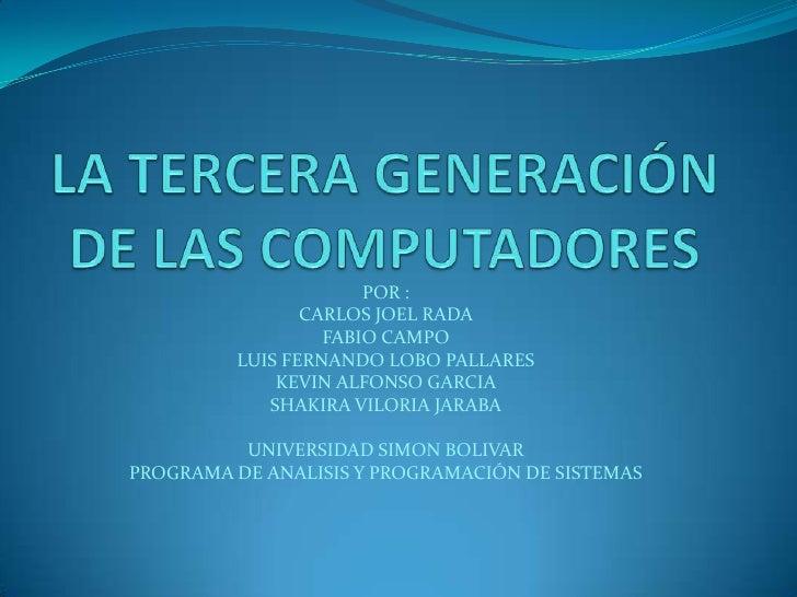 LA TERCERA GENERACIÓN DE LAS COMPUTADORES<br />POR : <br />CARLOS JOEL RADA<br />FABIO CAMPO<br />LUIS FERNANDO LOBO PALLA...