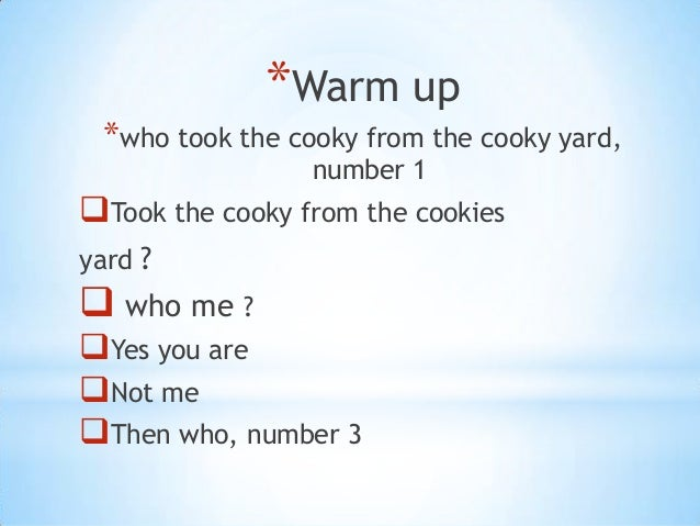 *Warm up *who took the cooky from the cooky yard,                 number 1Took the cooky from the cookiesyard ? who me ?...