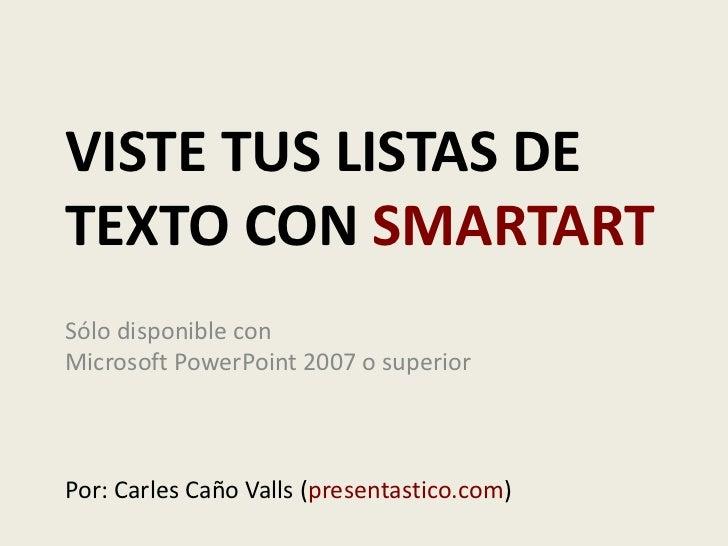 Viste tus listas de texto con smartart<br />Sólo disponible con Microsoft PowerPoint 2007 o superior<br />Por: Carles Caño...