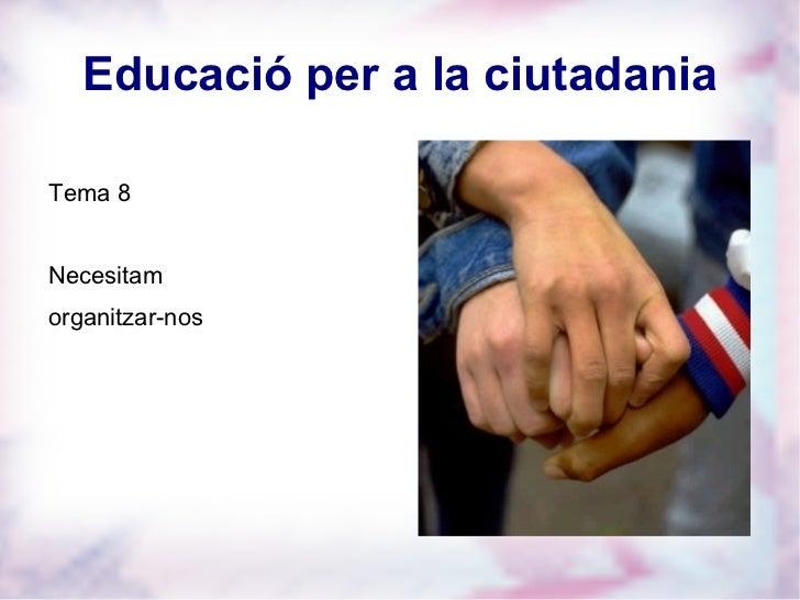 Educació per a la ciutadania <ul><li>Tema 8