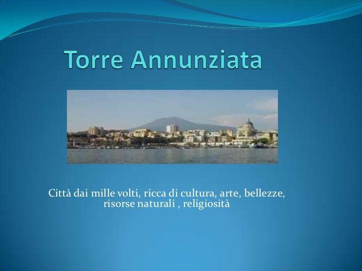Torre Annunziata<br />Città dai mille volti, ricca di cultura, arte, bellezze,   risorse naturali , religiosità<br />