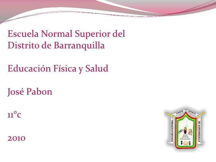Escuela Normal Superior del Distrito de Barranquilla <br />Educación Física y Salud <br />José Pabon <br />11°c<br />2010 ...
