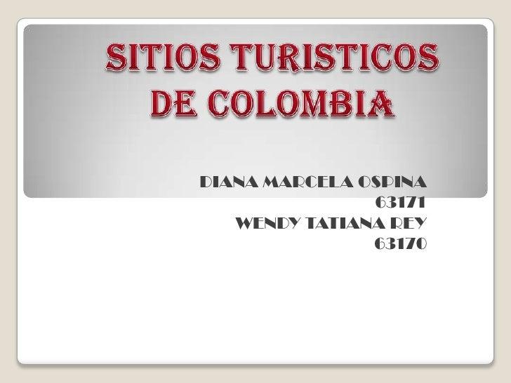 SITIOS TURISTICOS<br />DE COLOMBIA<br />DIANA MARCELA OSPINA<br />63171<br />WENDY TATIANA REY<br />63170<br />