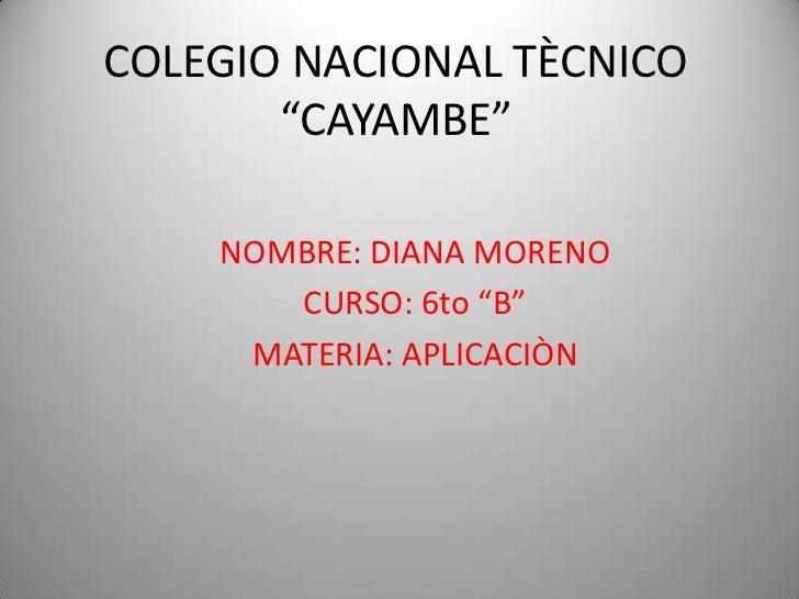 "COLEGIO NACIONAL TÈCNICO       ""CAYAMBE""    NOMBRE: DIANA MORENO       CURSO: 6to ""B""     MATERIA: APLICACIÒN"