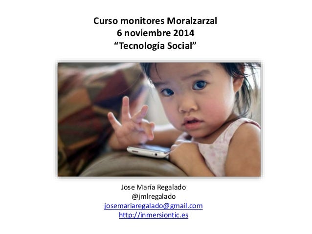 "Curso monitores Moralzarzal  6 noviembre 2014  ""Tecnología Social""  Jose María Regalado  @jmlregalado  josemariaregalado@g..."